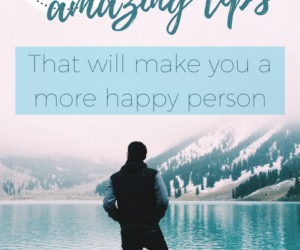 10 amazing tips that will make you a more happy person